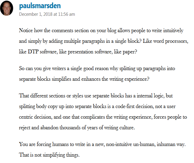 "Comment from Paul Marsden on Matt Mullenweg's Gutenberg FAQ post: ""You are forcing humans to write in a new, non-intuitive, un-human, inhuman way."""